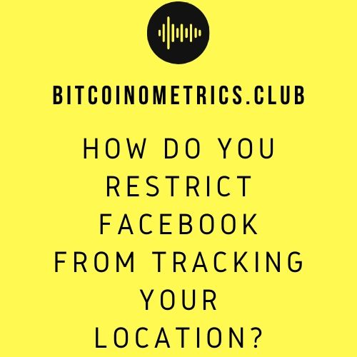 How Do You Restrict Facebook From Tracking Your Location?